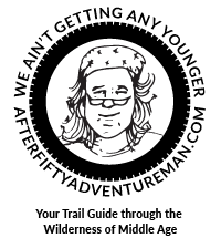 The After-Fifty Adventure Man is your trail guide through the wilderness of middle age terrain. Because, we ain't getting any younger!