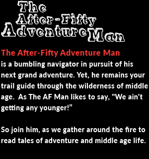 The After-Fifty Adventure Man  is a bumbling navigator in pursuit of his next grand adventure. Yet, he remains your trail guide through the wilderness of middle age.  As The AF Man likes to say,